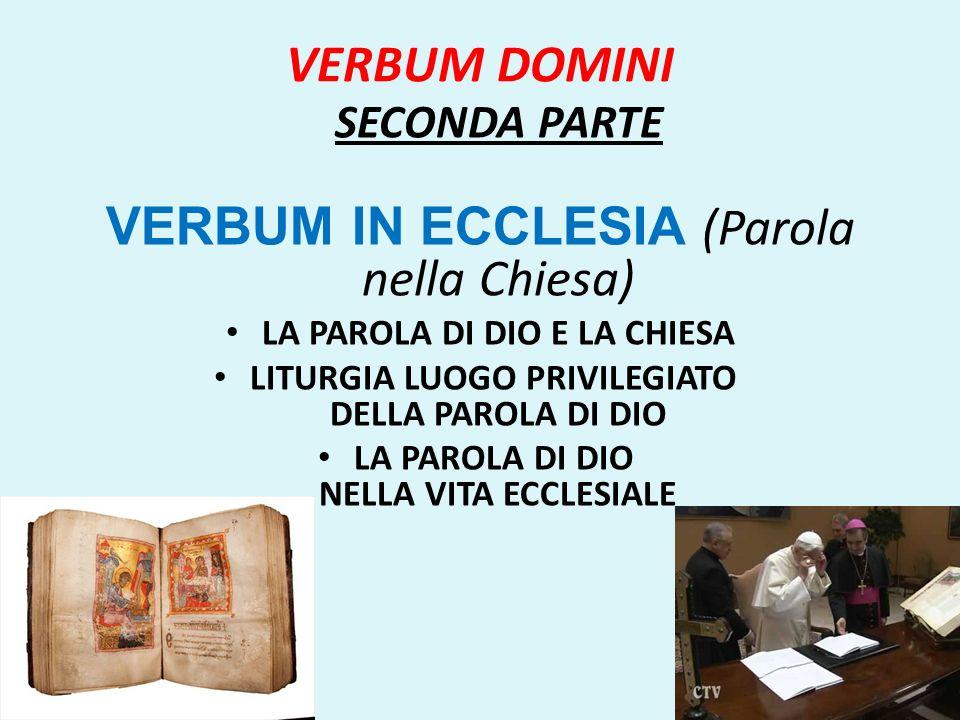 VERBUM DOMINI SECONDA PARTE VERBUM IN ECCLESIA (Parola nella Chiesa) LA PAROLA DI DIO E LA CHIESA LITURGIA LUOGO PRIVILEGIATO DELLA PAROLA DI DIO LA P