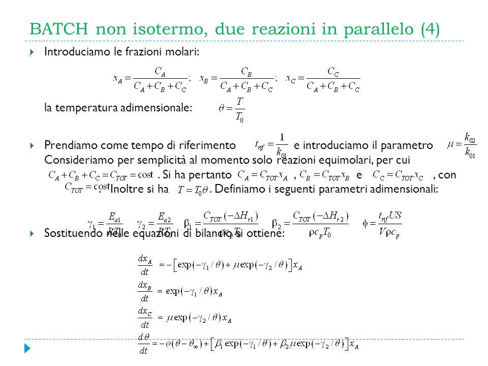 BATCH non isotermo, due reazioni in parallelo (4) Introduciamo le frazioni molari: la temperatura adimensionale: Prendiamo come tempo di riferimento e