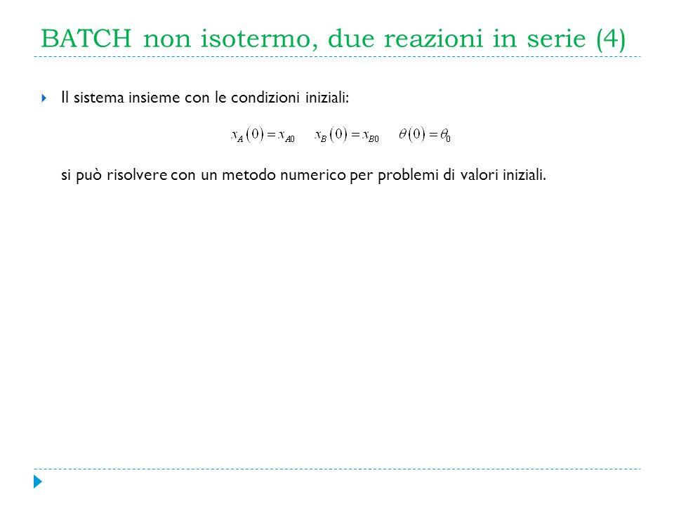 BATCH non isotermo, due reazioni in serie (4) Il sistema insieme con le condizioni iniziali: si può risolvere con un metodo numerico per problemi di v
