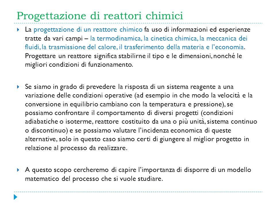 Progettazione di reattori chimici La progettazione di un reattore chimico fa uso di informazioni ed esperienze tratte da vari campi – la termodinamica