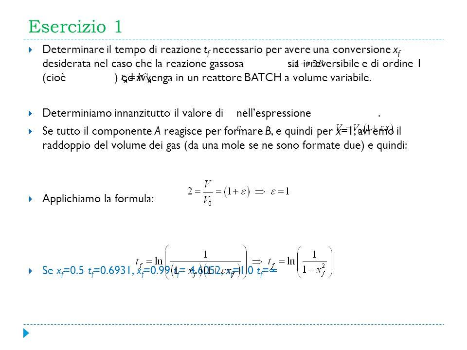 Esercizio 1 Determinare il tempo di reazione t f necessario per avere una conversione x f desiderata nel caso che la reazione gassosa sia irreversibil