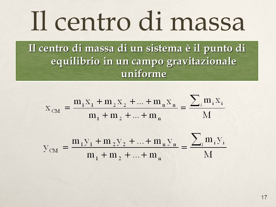 17 Il centro di massa Il centro di massa di un sistema è il punto di equilibrio in un campo gravitazionale uniforme