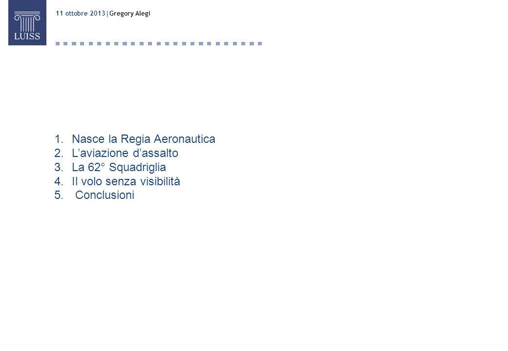 11 ottobre 2013 Gregory Alegi Ruffo 1.Nasce la Regia Aeronautica 2.Laviazione dassalto 3.La 62° Squadriglia 4.Il volo senza visibilità 5. Conclusioni