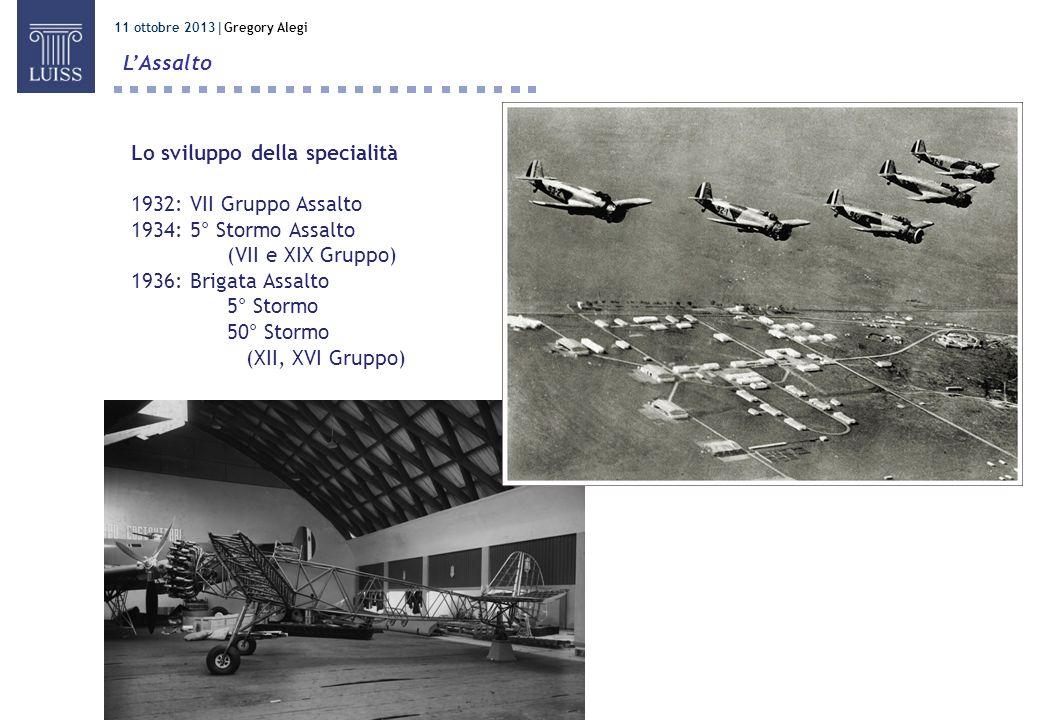 11 ottobre 2013 Gregory Alegi LAssalto Lo sviluppo della specialità 1932: VII Gruppo Assalto 1934: 5° Stormo Assalto (VII e XIX Gruppo) 1936: Brigata