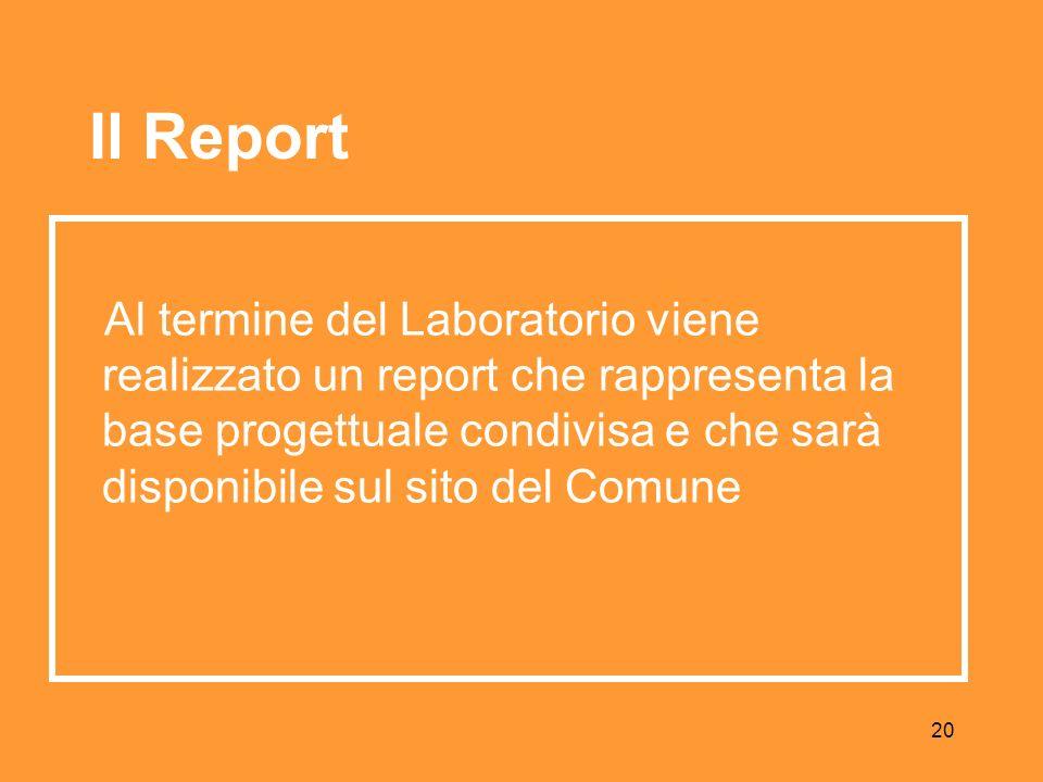 20 Al termine del Laboratorio viene realizzato un report che rappresenta la base progettuale condivisa e che sarà disponibile sul sito del Comune Il Report