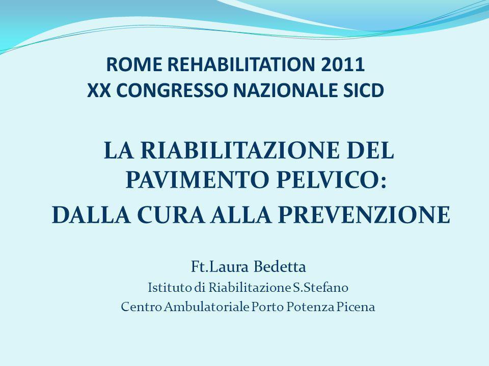 ROME REHABILITATION 2011 XX CONGRESSO NAZIONALE SICD LA RIABILITAZIONE DEL PAVIMENTO PELVICO: DALLA CURA ALLA PREVENZIONE Ft.Laura Bedetta Istituto di