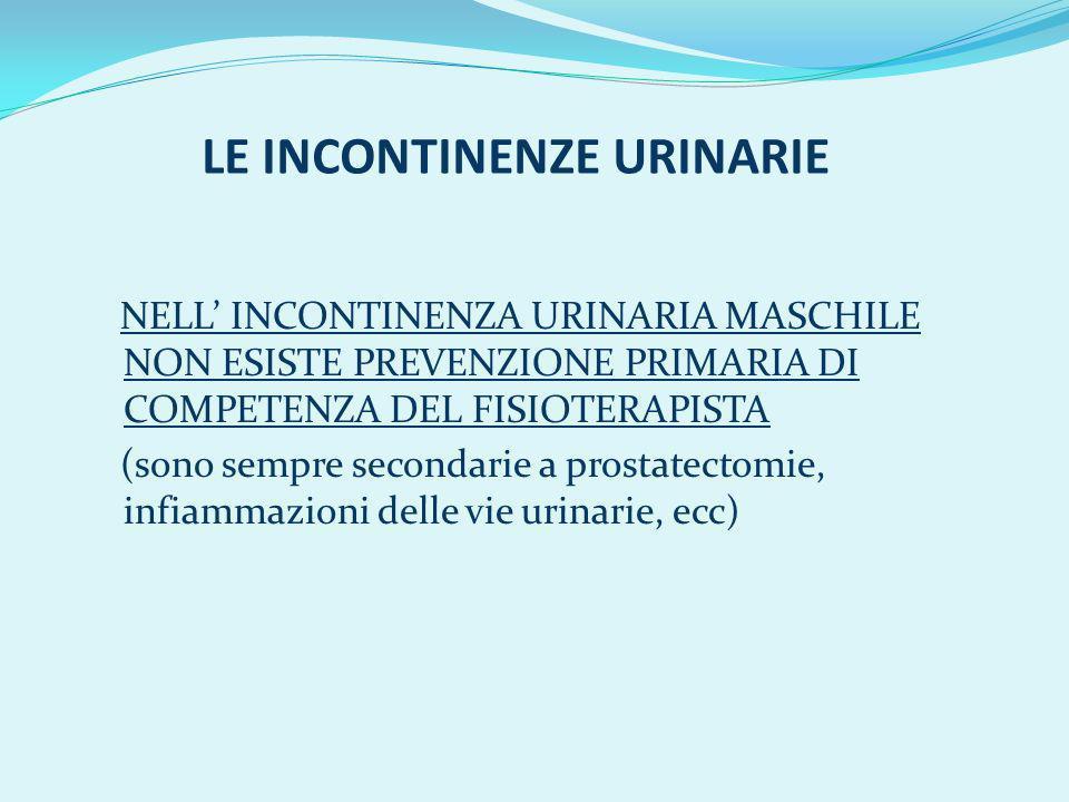 LE INCONTINENZE URINARIE NELL INCONTINENZA URINARIA MASCHILE NON ESISTE PREVENZIONE PRIMARIA DI COMPETENZA DEL FISIOTERAPISTA (sono sempre secondarie a prostatectomie, infiammazioni delle vie urinarie, ecc)
