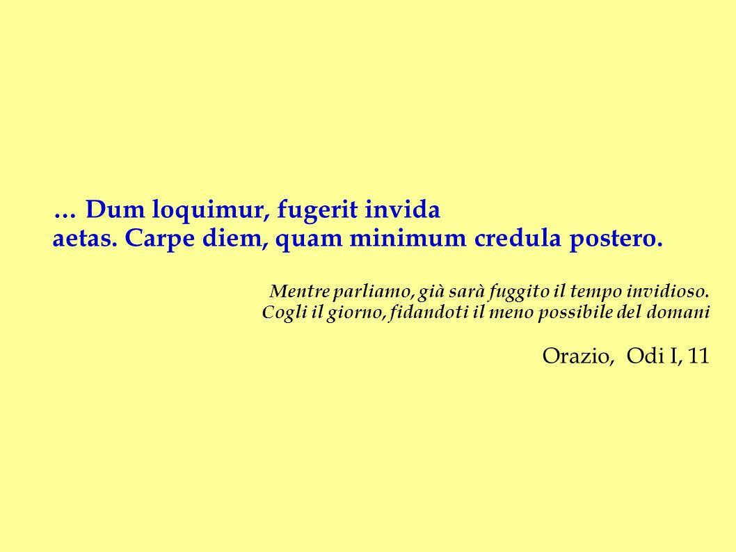 … Dum loquimur, fugerit invida aetas. Carpe diem, quam minimum credula postero. Mentre parliamo, già sarà fuggito il tempo invidioso. Cogli il giorno,