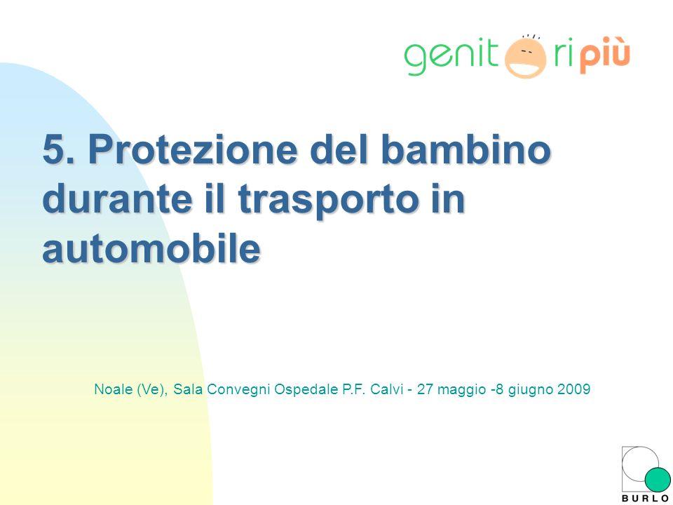 5. Protezione del bambino durante il trasporto in automobile Noale (Ve), Sala Convegni Ospedale P.F. Calvi - 27 maggio -8 giugno 2009