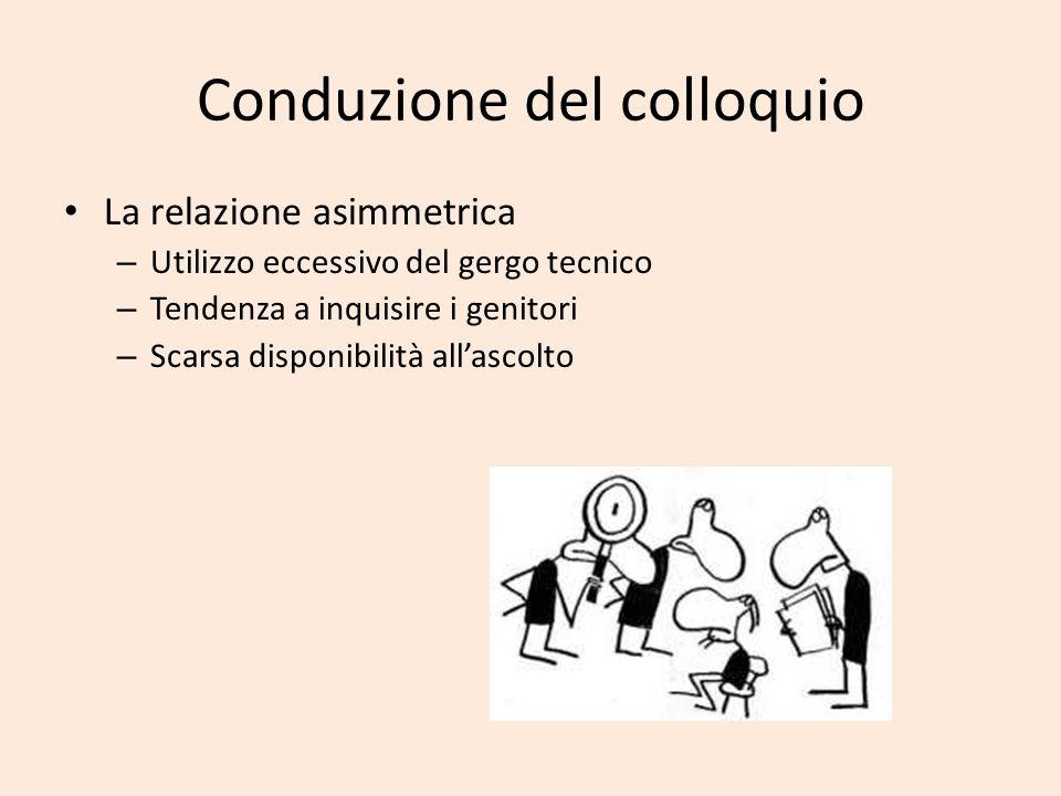 Conduzione del colloquio La relazione asimmetrica – Utilizzo eccessivo del gergo tecnico – Tendenza a inquisire i genitori – Scarsa disponibilità alla