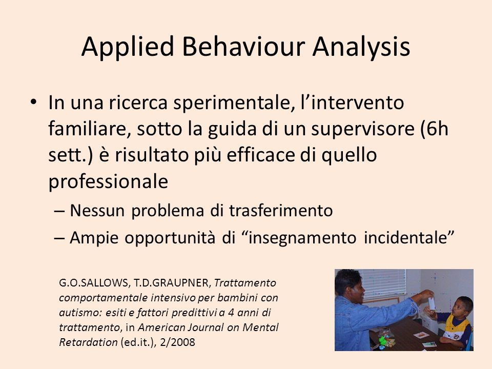Applied Behaviour Analysis In una ricerca sperimentale, lintervento familiare, sotto la guida di un supervisore (6h sett.) è risultato più efficace di quello professionale – Nessun problema di trasferimento – Ampie opportunità di insegnamento incidentale G.O.SALLOWS, T.D.GRAUPNER, Trattamento comportamentale intensivo per bambini con autismo: esiti e fattori predittivi a 4 anni di trattamento, in American Journal on Mental Retardation (ed.it.), 2/2008