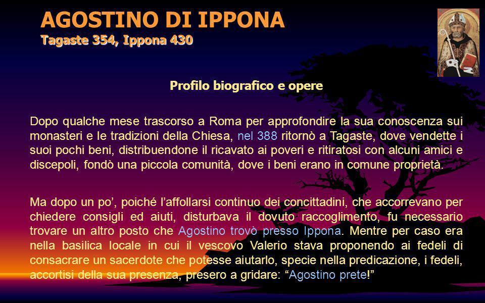 AGOSTINO DI IPPONA Tagaste 354, Ippona 430 Profilo biografico e opere Dopo qualche mese trascorso a Roma per approfondire la sua conoscenza sui monast