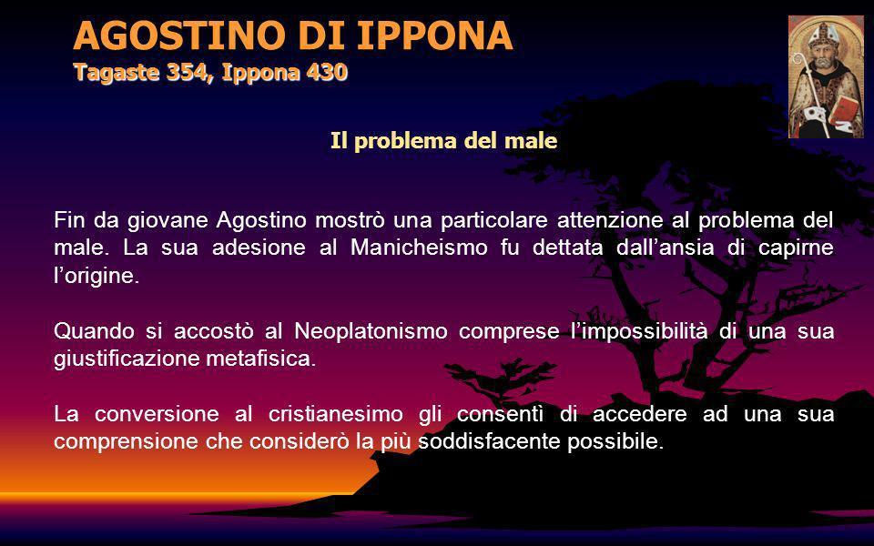 AGOSTINO DI IPPONA Tagaste 354, Ippona 430 Il problema del male Fin da giovane Agostino mostrò una particolare attenzione al problema del male. La sua