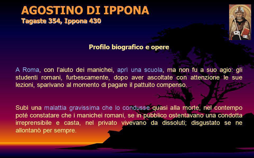 AGOSTINO DI IPPONA Tagaste 354, Ippona 430 Profilo biografico e opere A Roma, con laiuto dei manichei, aprì una scuola, ma non fu a suo agio: gli stud