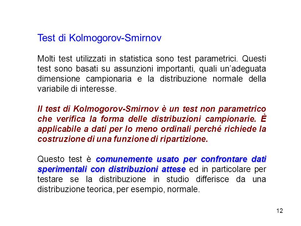 12 Test di Kolmogorov-Smirnov Molti test utilizzati in statistica sono test parametrici. Questi test sono basati su assunzioni importanti, quali unade