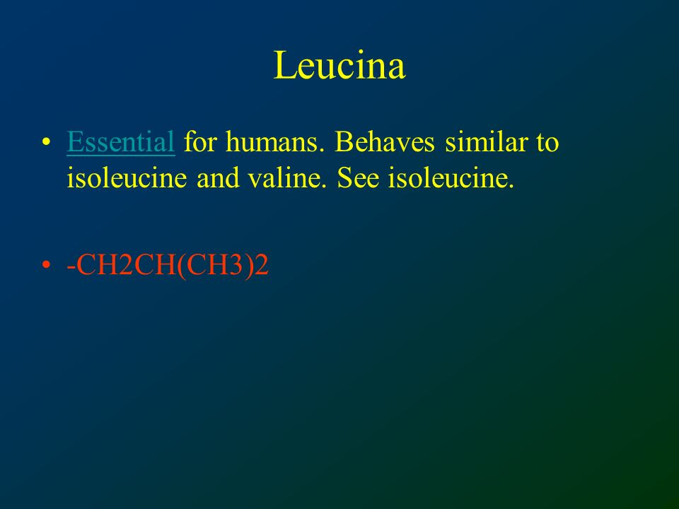 Leucina Essential for humans.Behaves similar to isoleucine and valine.