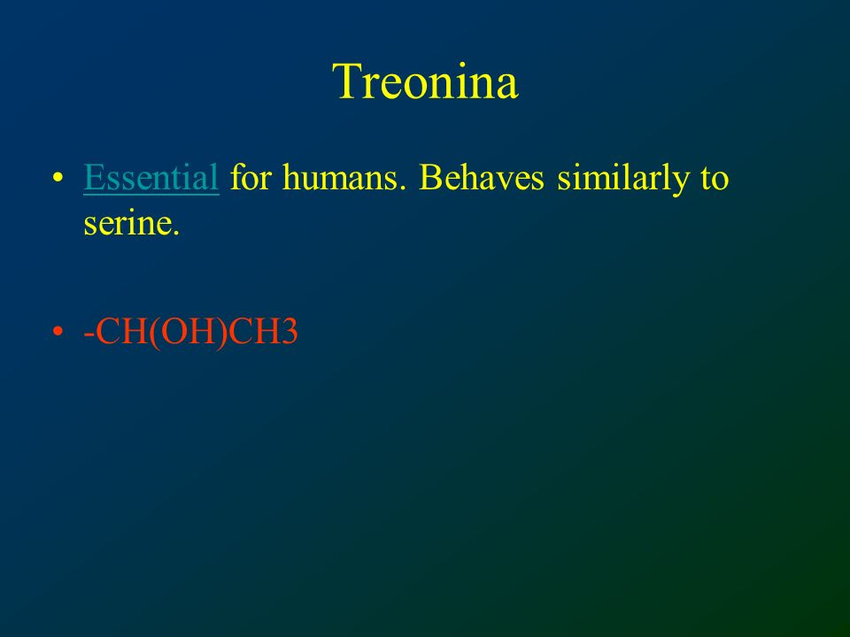 Treonina Essential for humans. Behaves similarly to serine.Essential -CH(OH)CH3