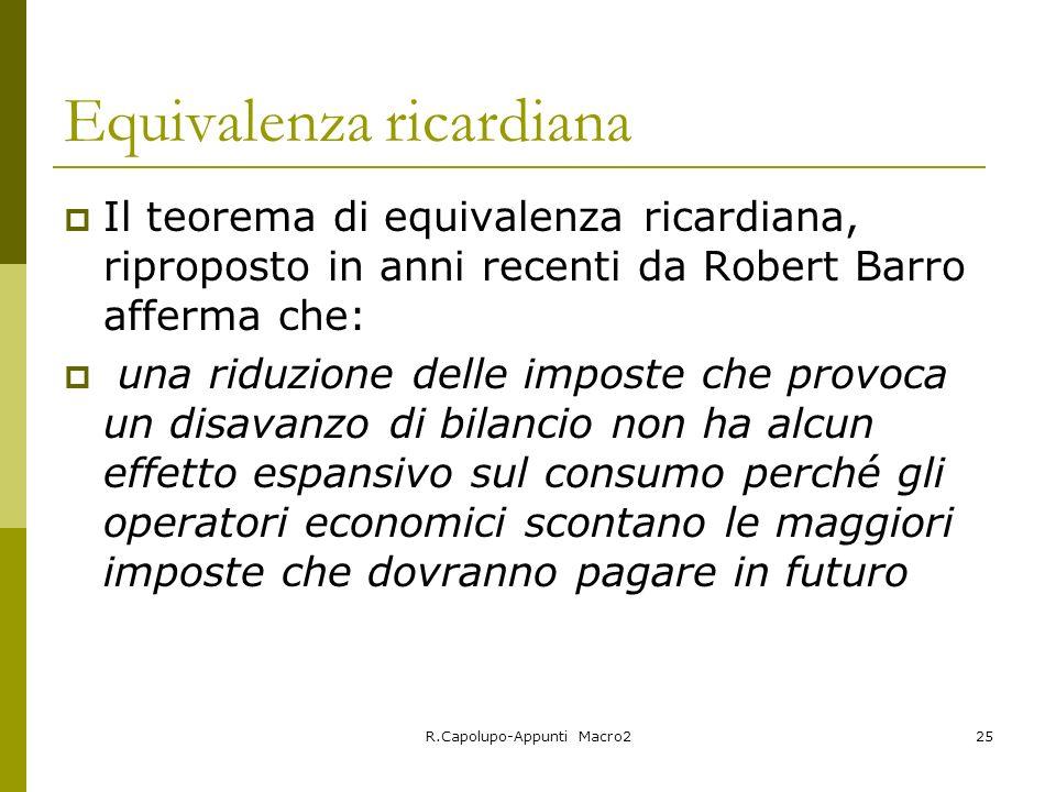 R.Capolupo-Appunti Macro225 Equivalenza ricardiana Il teorema di equivalenza ricardiana, riproposto in anni recenti da Robert Barro afferma che: una r