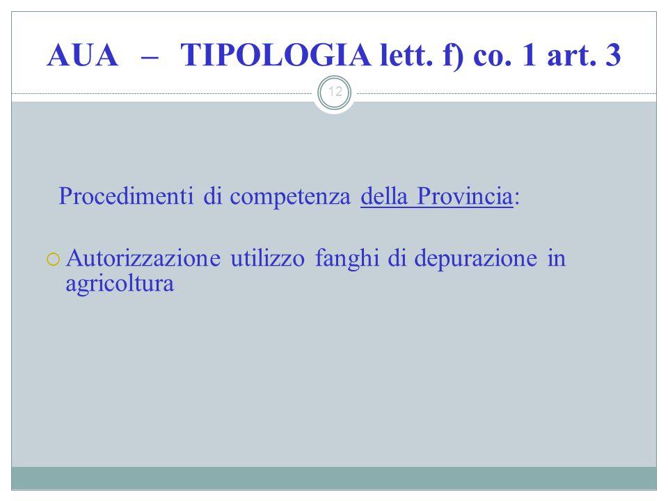 AUA – TIPOLOGIA lett. f) co. 1 art. 3 12 Procedimenti di competenza della Provincia: Autorizzazione utilizzo fanghi di depurazione in agricoltura