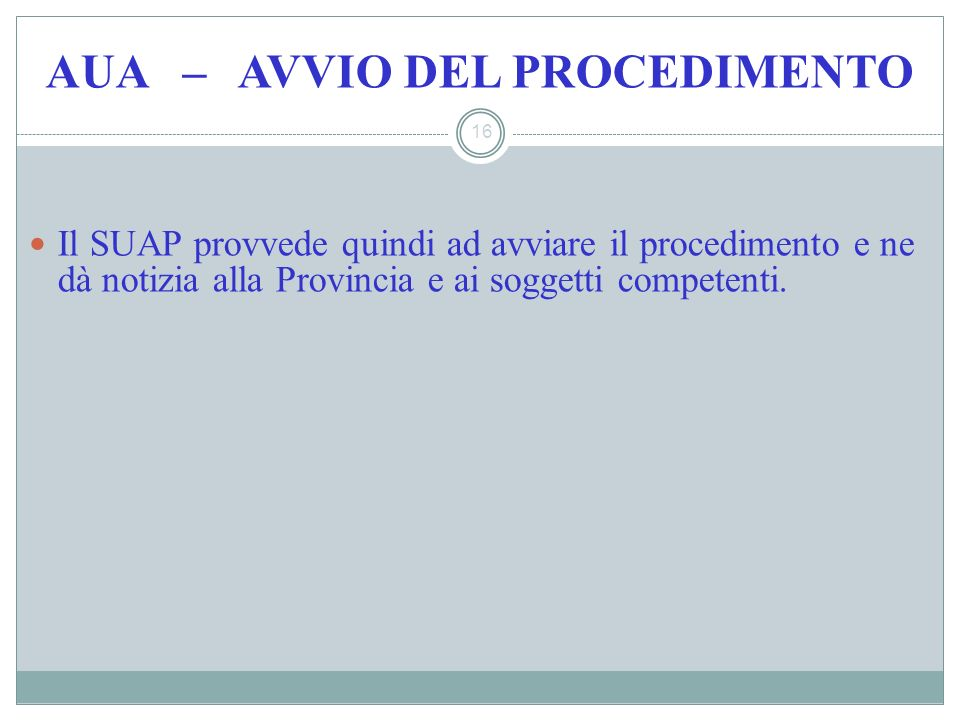 AUA – AVVIO DEL PROCEDIMENTO 16 Il SUAP provvede quindi ad avviare il procedimento e ne dà notizia alla Provincia e ai soggetti competenti.