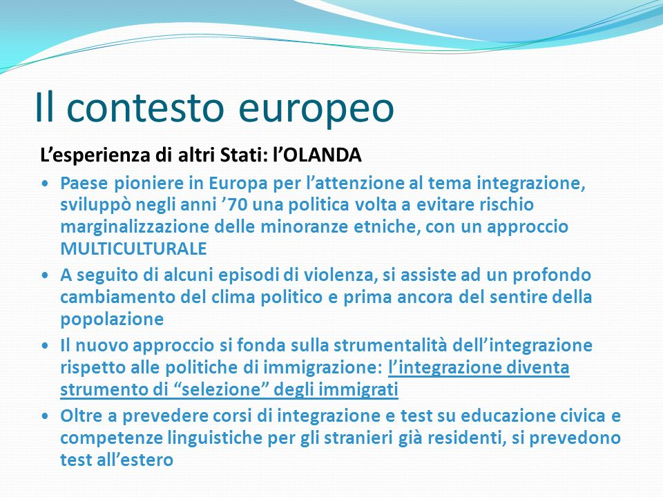 Il contesto europeo Lesperienza di altri Stati: lOLANDA Paese pioniere in Europa per lattenzione al tema integrazione, sviluppò negli anni 70 una poli
