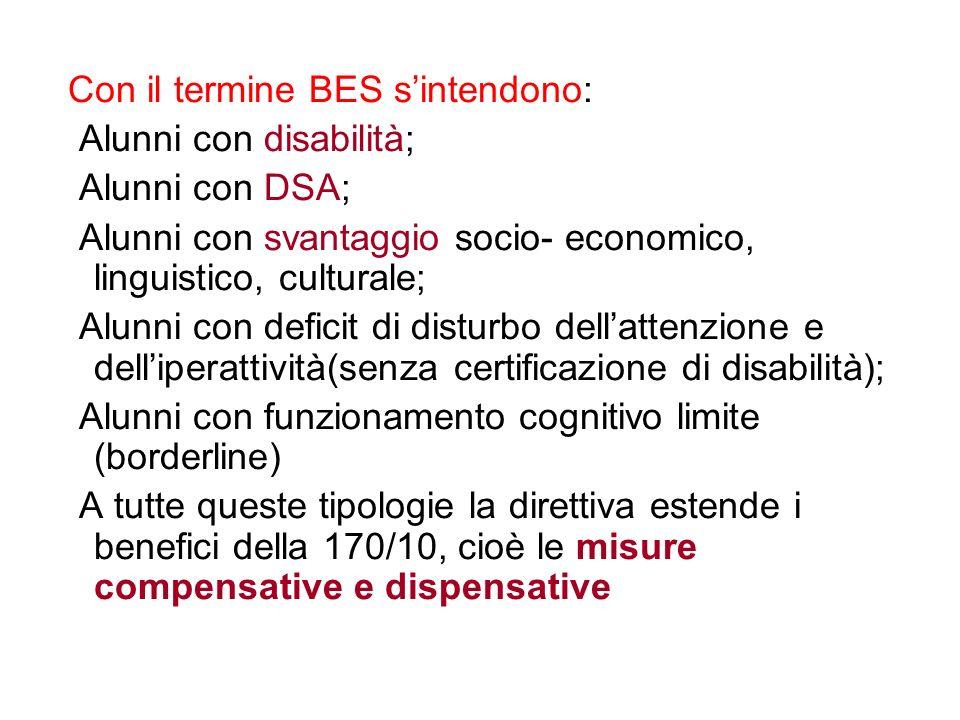 Con il termine BES sintendono: Alunni con disabilità; Alunni con DSA; Alunni con svantaggio socio- economico, linguistico, culturale; Alunni con deficit di disturbo dellattenzione e delliperattività(senza certificazione di disabilità); Alunni con funzionamento cognitivo limite (borderline) A tutte queste tipologie la direttiva estende i benefici della 170/10, cioè le misure compensative e dispensative