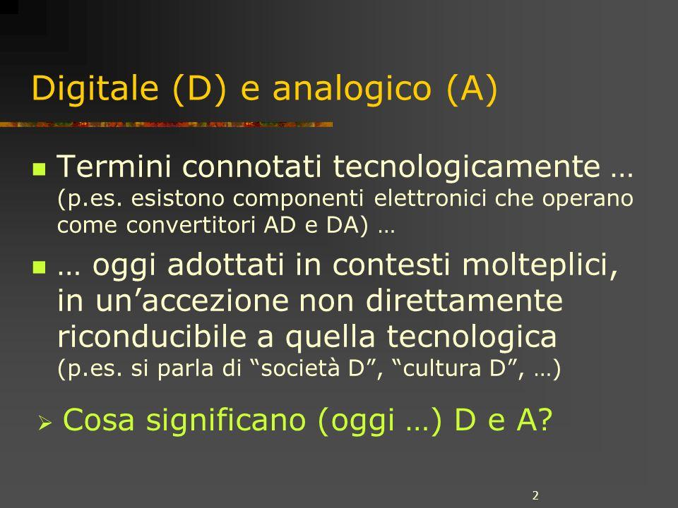 2 Digitale (D) e analogico (A) Termini connotati tecnologicamente … (p.es. esistono componenti elettronici che operano come convertitori AD e DA) … …