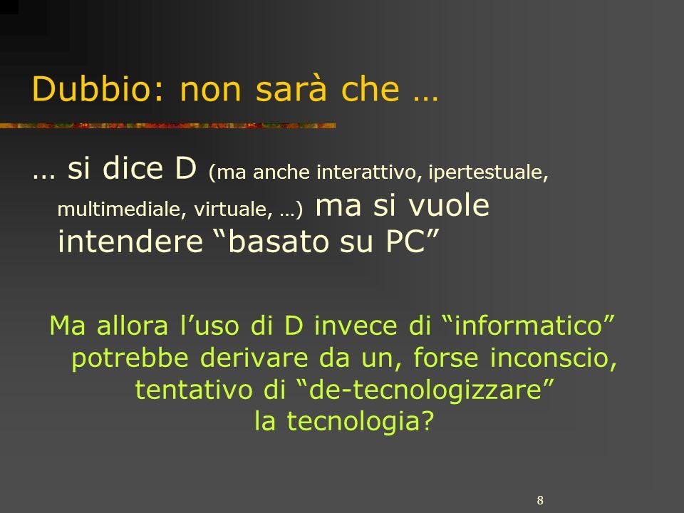 8 Dubbio: non sarà che … … si dice D (ma anche interattivo, ipertestuale, multimediale, virtuale, …) ma si vuole intendere basato su PC Ma allora luso di D invece di informatico potrebbe derivare da un, forse inconscio, tentativo di de-tecnologizzare la tecnologia