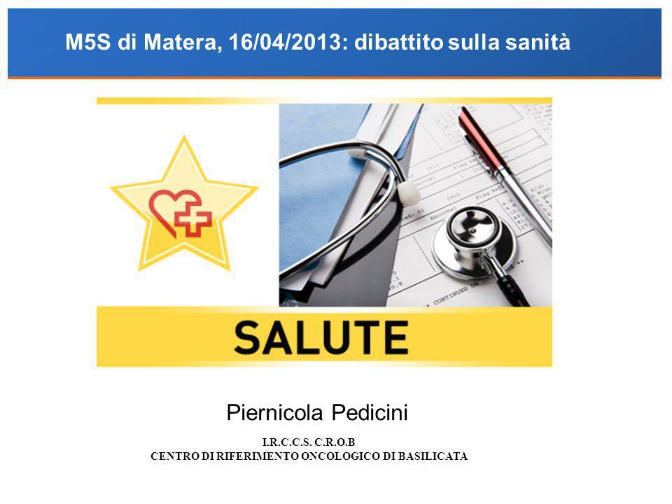 I.R.C.C.S. C.R.O.B CENTRO DI RIFERIMENTO ONCOLOGICO DI BASILICATA Piernicola Pedicini M5S di Matera, 16/04/2013: dibattito sulla sanità