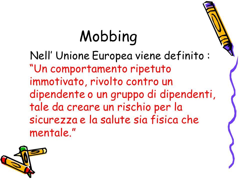 Mobbing Nell Unione Europea viene definito : Un comportamento ripetuto immotivato, rivolto contro un dipendente o un gruppo di dipendenti, tale da cre