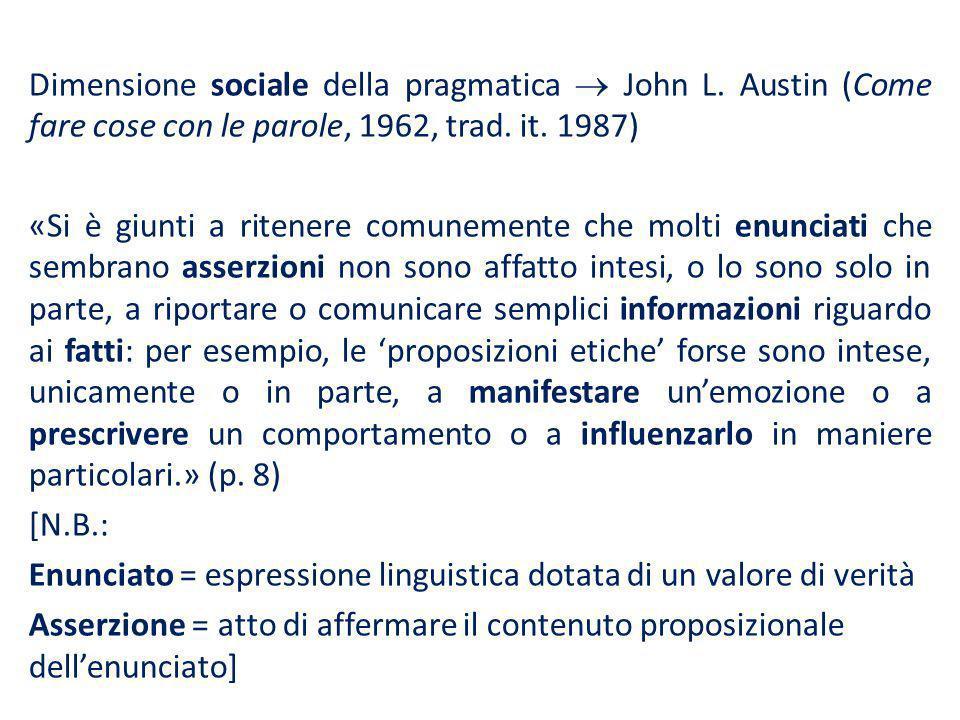 Dimensione sociale della pragmatica John L. Austin (Come fare cose con le parole, 1962, trad. it. 1987) «Si è giunti a ritenere comunemente che molti