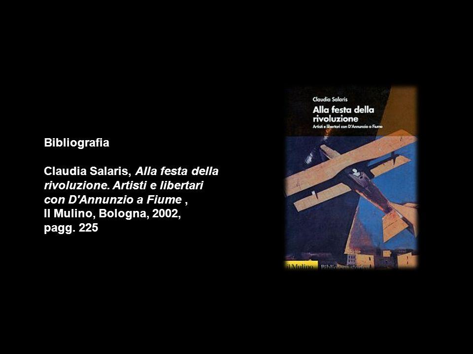 Bibliografia Claudia Salaris, Alla festa della rivoluzione. Artisti e libertari con D'Annunzio a Fiume, Il Mulino, Bologna, 2002, pagg. 225