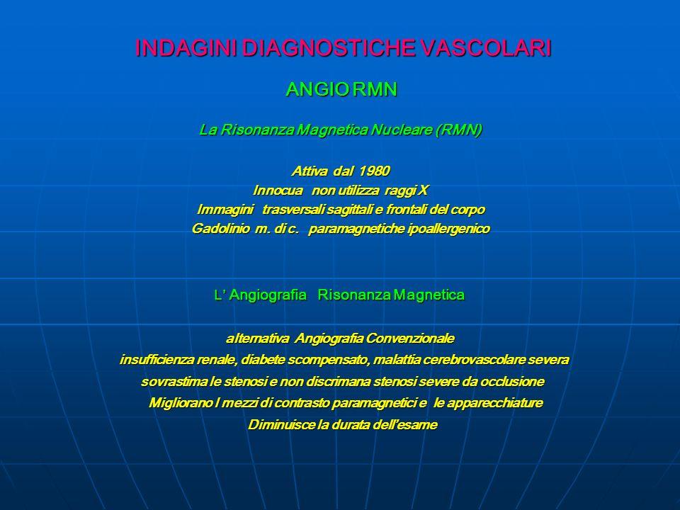 INDAGINI DIAGNOSTICHE VASCOLARI ANGIO RMN ANGIO RMN La Risonanza Magnetica Nucleare (RMN) Attiva dal 1980 Innocua non utilizza raggi X Immagini trasversali sagittali e frontali del corpo Gadolinio m.
