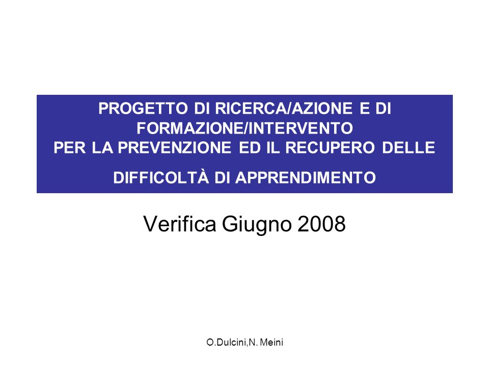 O.Dulcini,N. Meini PROGETTO DI RICERCA/AZIONE E DI FORMAZIONE/INTERVENTO PER LA PREVENZIONE ED IL RECUPERO DELLE DIFFICOLTÀ DI APPRENDIMENTO Verifica