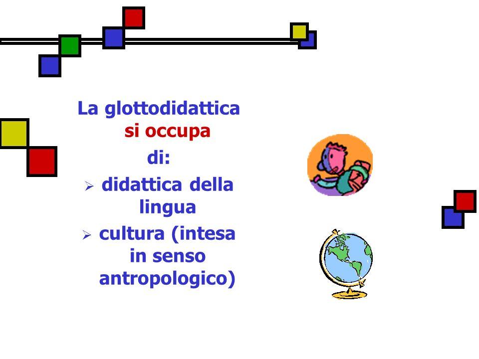 La glottodidattica si occupa di: didattica della lingua cultura (intesa in senso antropologico)