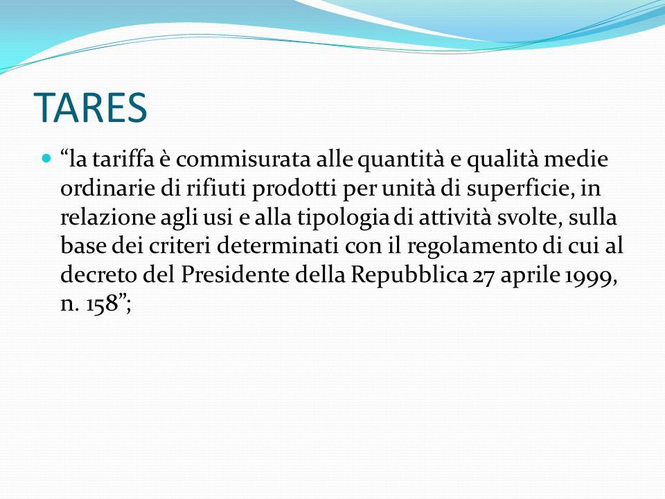 TARES la tariffa è commisurata alle quantità e qualità medie ordinarie di rifiuti prodotti per unità di superficie, in relazione agli usi e alla tipologia di attività svolte, sulla base dei criteri determinati con il regolamento di cui al decreto del Presidente della Repubblica 27 aprile 1999, n.