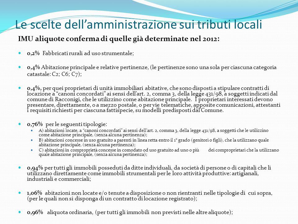 Le scelte dellamministrazione sui tributi locali IMU aliquote conferma di quelle già determinate nel 2012: 0,2% Fabbricati rurali ad uso strumentale; 0,4% Abitazione principale e relative pertinenze, (le pertinenze sono una sola per ciascuna categoria catastale: C2; C6; C7); 0,4%, per quei proprietari di unità immobiliari abitative, che sono disposti a stipulare contratti di locazione a canoni concordati ai sensi dellart.