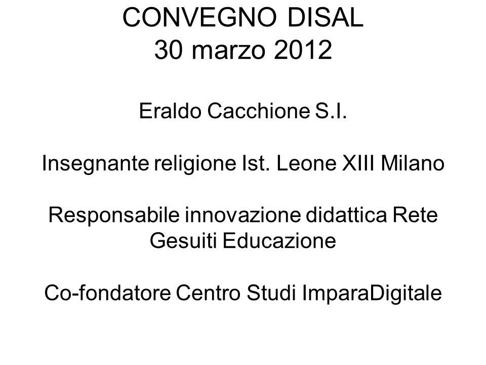 CONVEGNO DISAL 30 marzo 2012 Eraldo Cacchione S.I. Insegnante religione Ist. Leone XIII Milano Responsabile innovazione didattica Rete Gesuiti Educazi