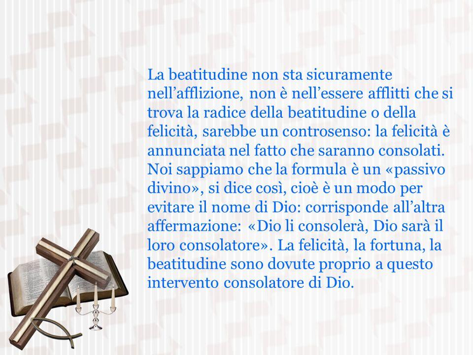 La beatitudine non sta sicuramente nellafflizione, non è nellessere afflitti che si trova la radice della beatitudine o della felicità, sarebbe un con