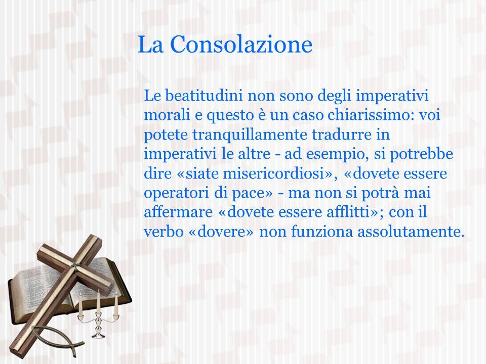 La Consolazione Le beatitudini non sono degli imperativi morali e questo è un caso chiarissimo: voi potete tranquillamente tradurre in imperativi le a