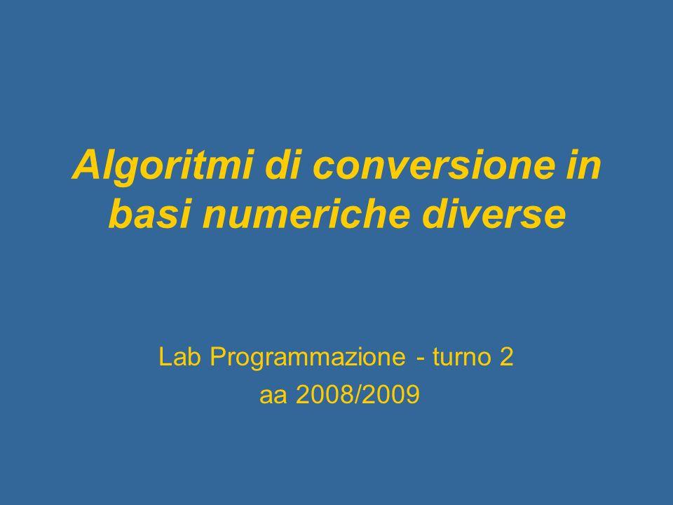 Algoritmi di conversione in basi numeriche diverse Lab Programmazione - turno 2 aa 2008/2009