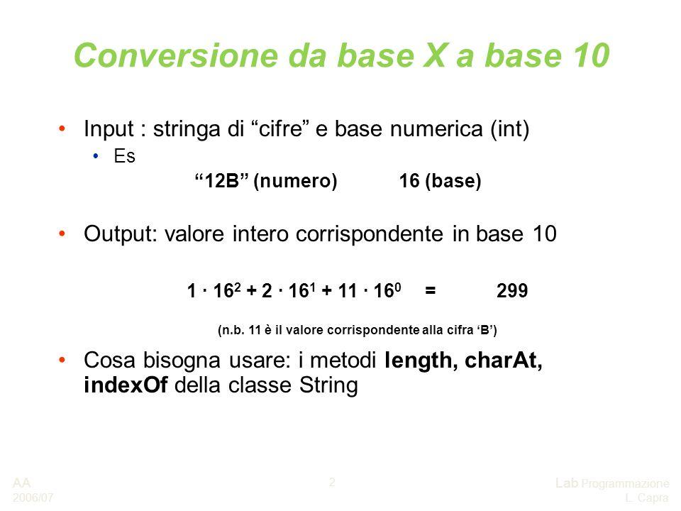 AA 2006/07 Lab Programmazione L. Capra 2 Conversione da base X a base 10 Input : stringa di cifre e base numerica (int) Es 12B (numero)16 (base) Outpu