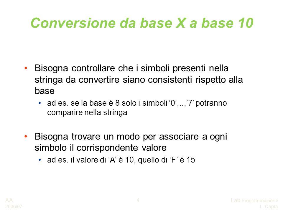AA 2006/07 Lab Programmazione L. Capra 4 Conversione da base X a base 10 Bisogna controllare che i simboli presenti nella stringa da convertire siano