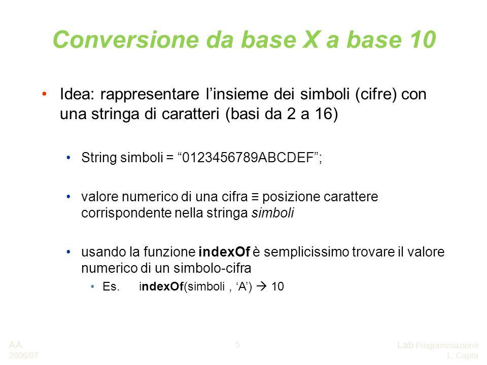 AA 2006/07 Lab Programmazione L. Capra 5 Conversione da base X a base 10 Idea: rappresentare linsieme dei simboli (cifre) con una stringa di caratteri