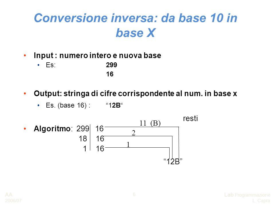 AA 2006/07 Lab Programmazione L. Capra 6 Conversione inversa: da base 10 in base X Input : numero intero e nuova base Es: 299 16 Output: stringa di ci