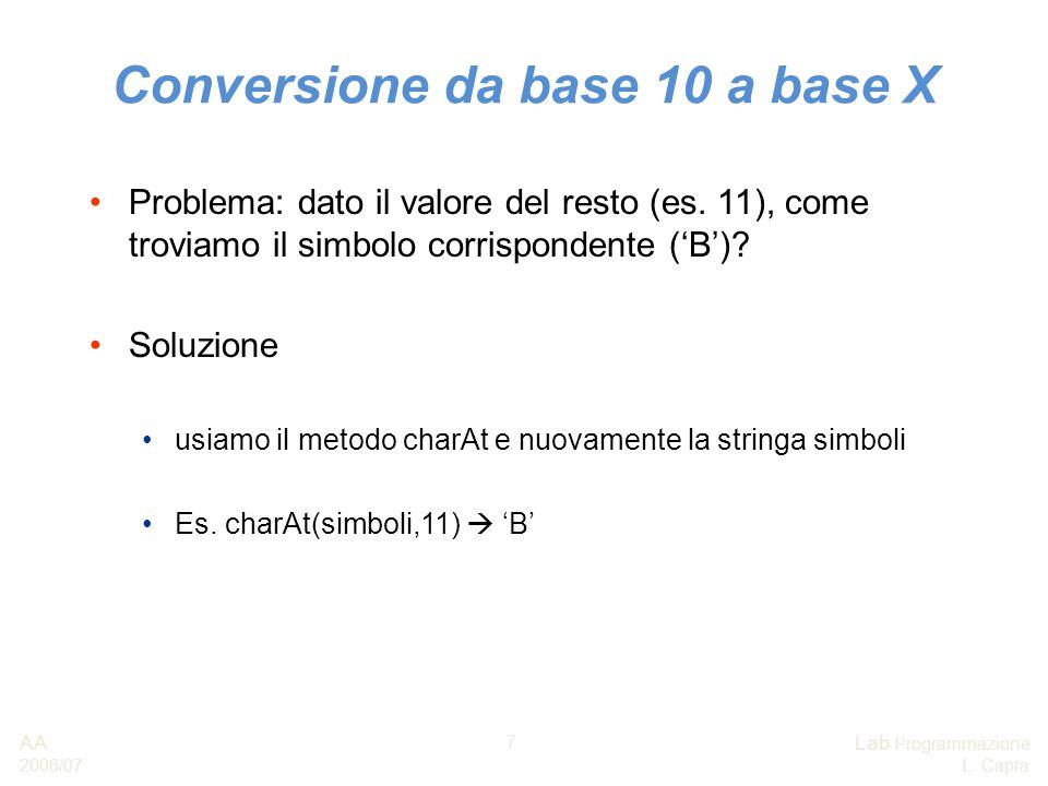 AA 2006/07 Lab Programmazione L. Capra 7 Conversione da base 10 a base X Problema: dato il valore del resto (es. 11), come troviamo il simbolo corrisp