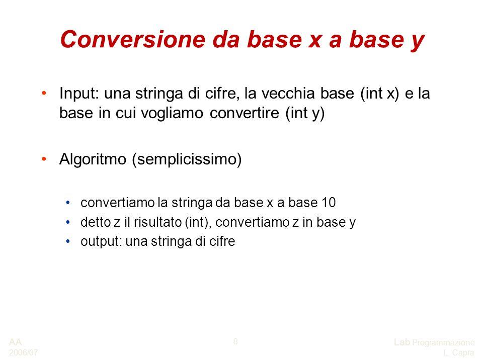 AA 2006/07 Lab Programmazione L. Capra 8 Conversione da base x a base y Input: una stringa di cifre, la vecchia base (int x) e la base in cui vogliamo