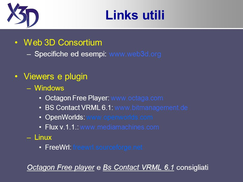 Links utili Web 3D Consortium –Specifiche ed esempi: www.web3d.org Viewers e plugin –Windows Octagon Free Player: www.octaga.com BS Contact VRML 6.1: www.bitmanagement.de OpenWorlds: www.openworlds.com Flux v.1.1.: www.mediamachines.com –Linux FreeWrl: freewrl.sourceforge.net Octagon Free player e Bs Contact VRML 6.1 consigliati