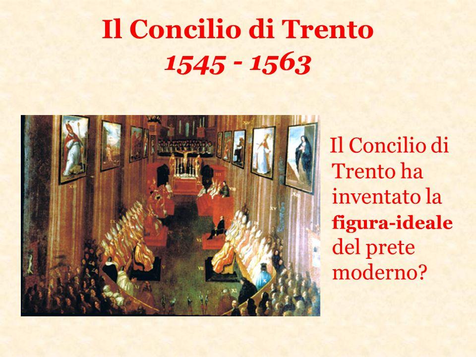 Il Concilio di Trento 1545 - 1563 Il Concilio di Trento ha inventato la figura-ideale del prete moderno?