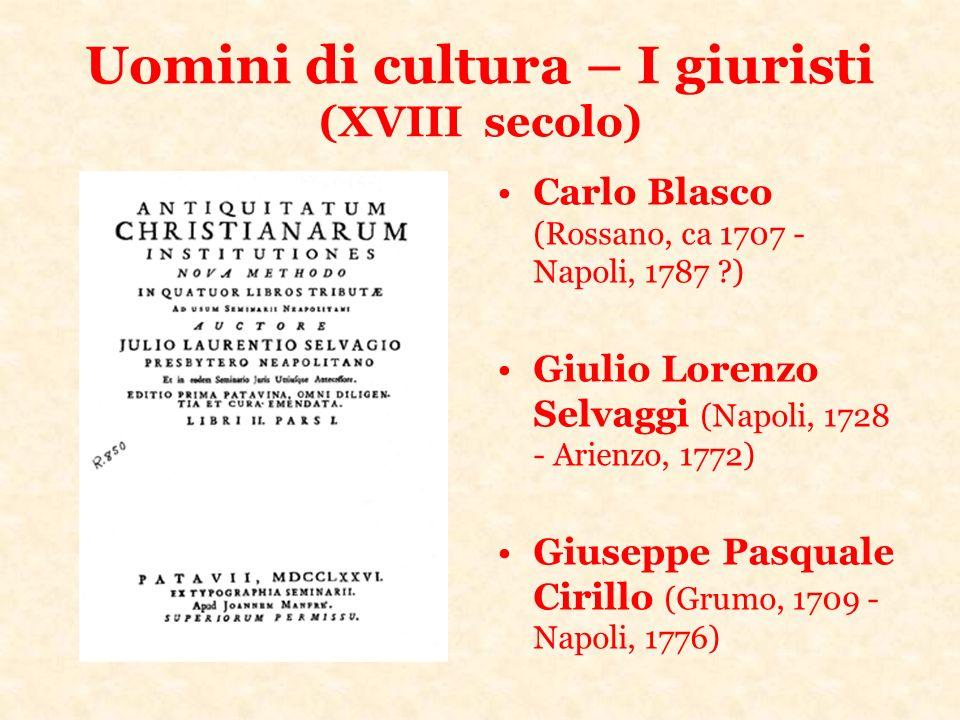 Uomini di cultura – I giuristi (XVIII secolo) Carlo Blasco (Rossano, ca 1707 - Napoli, 1787 ?) Giulio Lorenzo Selvaggi (Napoli, 1728 - Arienzo, 1772)